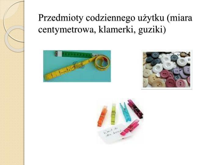 Przedmioty codziennego użytku (miara centymetrowa, klamerki, guziki)