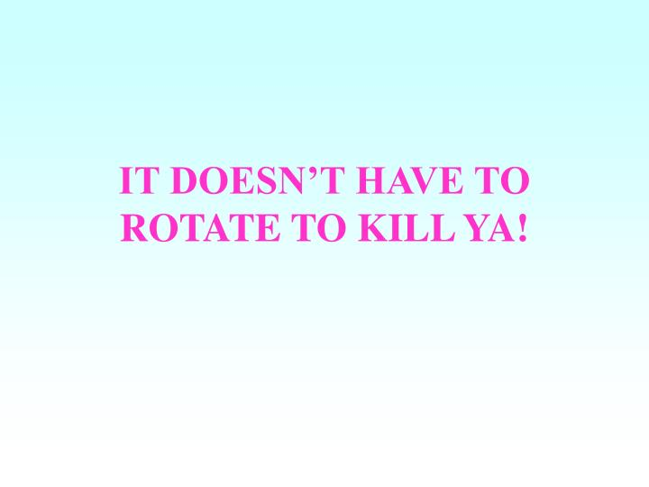 IT DOESN'T HAVE TO ROTATE TO KILL YA!