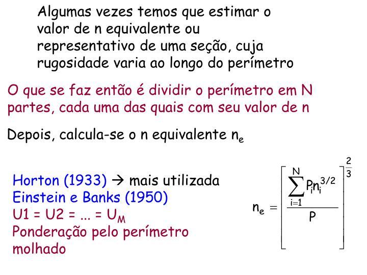 Algumas vezes temos que estimar o valor de n equivalente ou representativo de uma seção, cuja rugosidade varia ao longo do perímetro