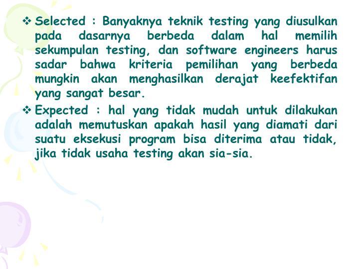Selected : Banyaknya teknik testing yang diusulkan pada dasarnya berbeda dalam hal memilih sekumpulan testing, dan software engineers harus sadar bahwa kriteria pemilihan yang berbeda mungkin akan menghasilkan derajat keefektifan yang sangat besar.