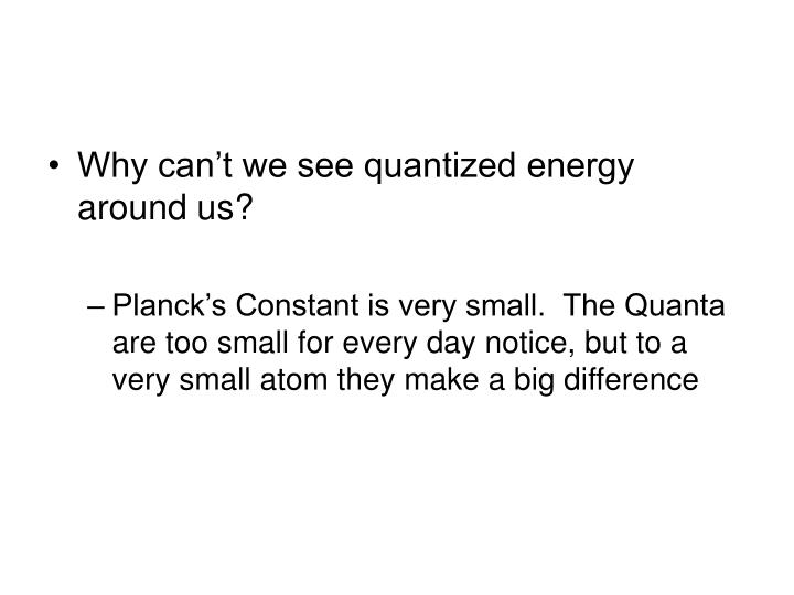 Why can't we see quantized energy around us?