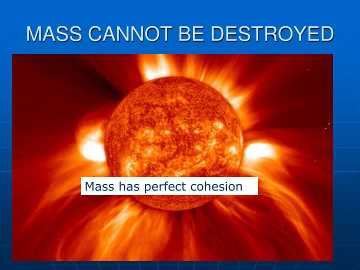 MASS CANNOT BE DESTROYED
