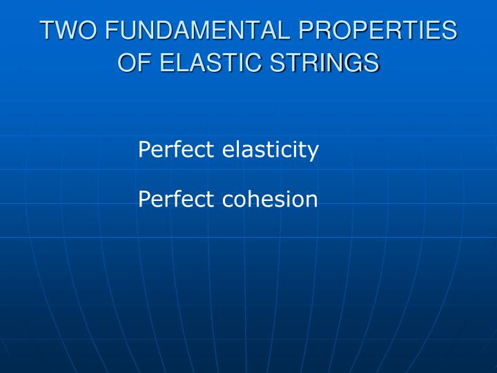 TWO FUNDAMENTAL PROPERTIES OF ELASTIC STRINGS