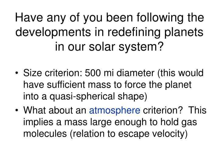 Have any of you been following the developments in redefining planets in our solar system?