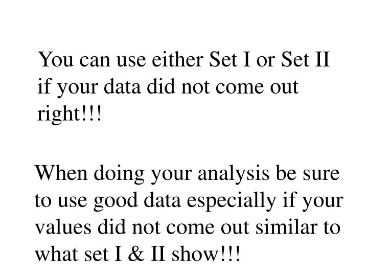 You can use either Set I or Set II if your data did not come out right!!!