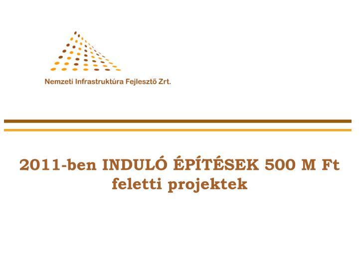 2011-ben INDULÓ ÉPÍTÉSEK 500 M Ft feletti projektek