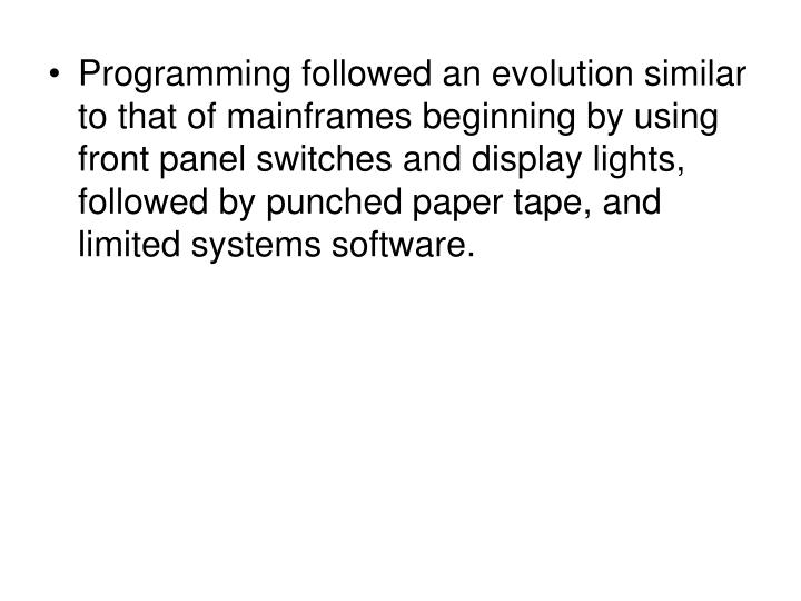 Programming followed an evolution similar to that of mainframes beginning by using front panel switches and display lights, followed by punched paper tape, and limited systems software.