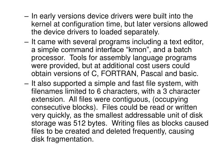 In early versions device drivers were built into the kernel at configuration time, but later versions allowed the device drivers to loaded separately.