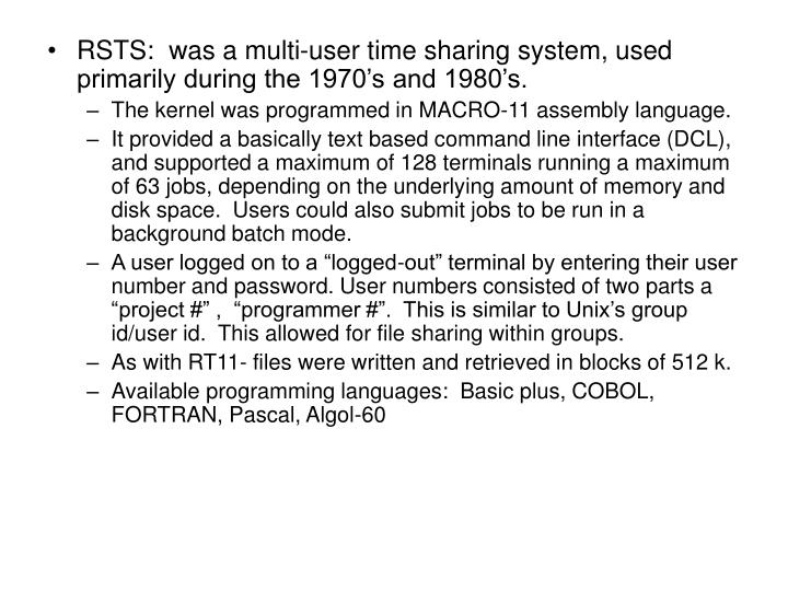 RSTS:  was a multi-user time sharing system, used primarily during the 1970's and 1980's.