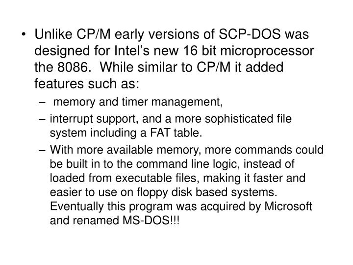 Unlike CP/M early versions of SCP-DOS was designed for Intel's new 16 bit microprocessor the 8086.  While similar to CP/M it added features such as: