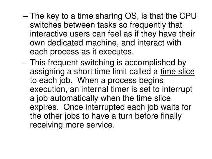 The key to a time sharing OS, is that the CPU switches between tasks so frequently that interactive ...