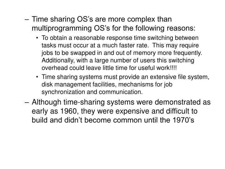 Time sharing OS's are more complex than multiprogramming OS's for the following reasons: