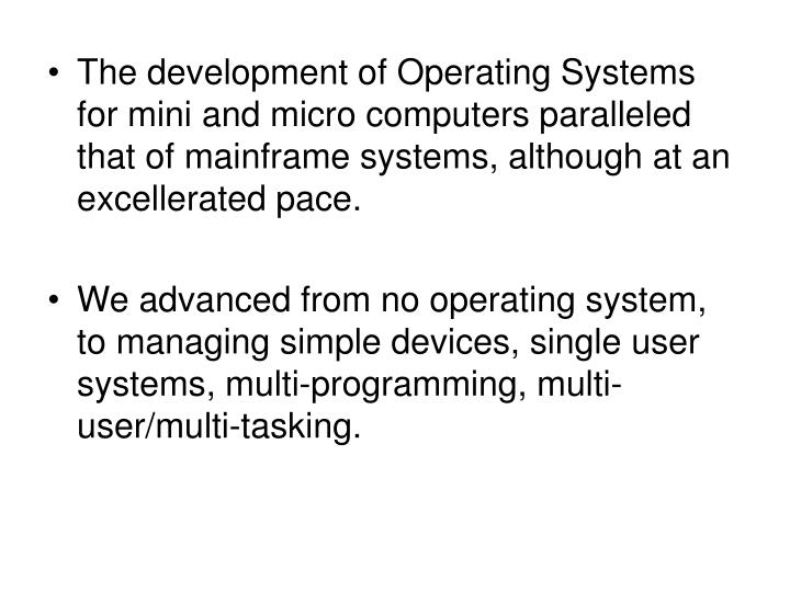 The development of Operating Systems for mini and micro computers paralleled that of mainframe systems, although at an excellerated pace.