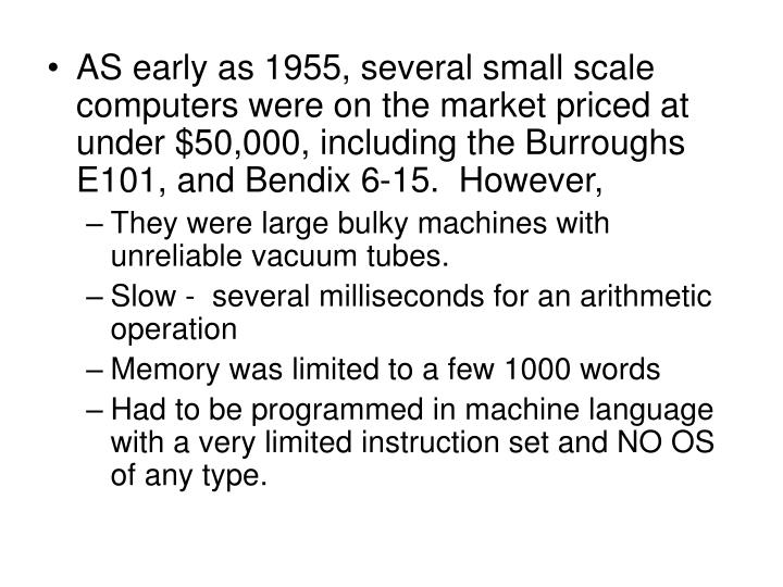 AS early as 1955, several small scale computers were on the market priced at under $50,000, including the Burroughs E101, and Bendix 6-15.  However,