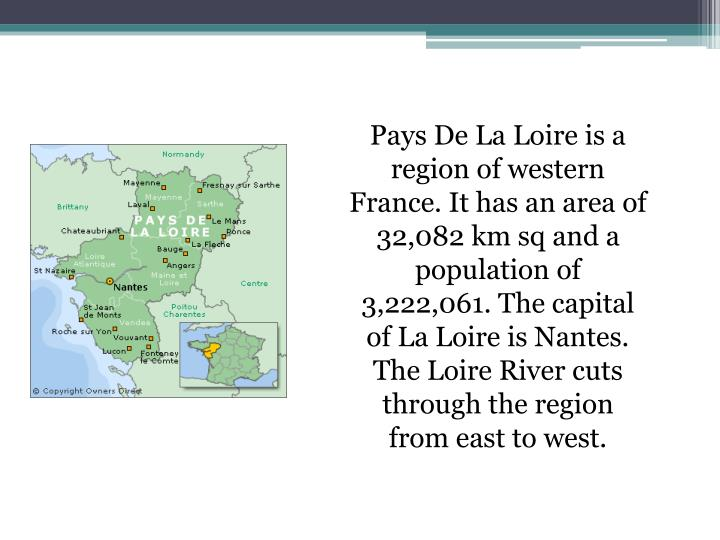 Pays De La Loire is a region of western France. It has an area of 32,082 km sq and a population of  3,222,061. The capital of La Loire is Nantes. The Loire River cuts through the region from east to west.