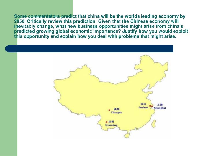 Some commentators predict that china will be the worlds leading economy by 2050. Critically review this prediction. Given that the Chinese economy will inevitably change, what new business opportunities might arise from china's predicted growing global economic importance? Justify how you would exploit this opportunity and explain how you deal with problems that might arise.