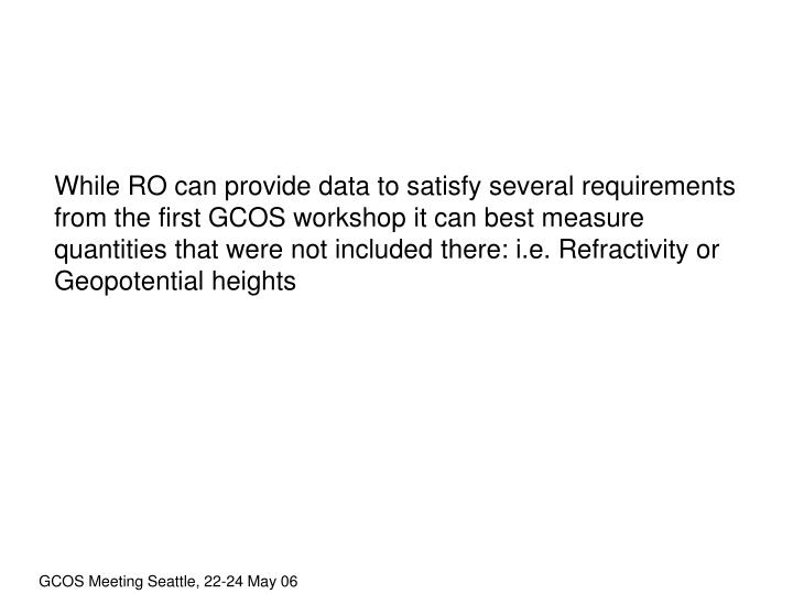 While RO can provide data to satisfy several requirements from the first GCOS workshop it can best measure quantities that were not included there: i.e. Refractivity or Geopotential heights