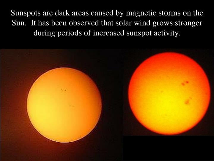 Sunspots are dark areas caused by magnetic storms on the Sun.  It has been observed that solar wind grows stronger during periods of increased sunspot activity.