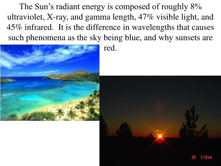 The Sun's radiant energy is composed of roughly 8% ultraviolet, X-ray, and gamma length, 47% visible light, and 45% infrared.  It is the difference in wavelengths that causes such phenomena as the sky being blue, and why sunsets are red.