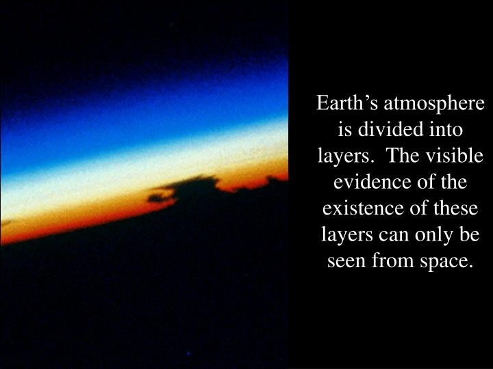 Earth's atmosphere is divided into layers.  The visible evidence of the existence of these layers can only be seen from space.