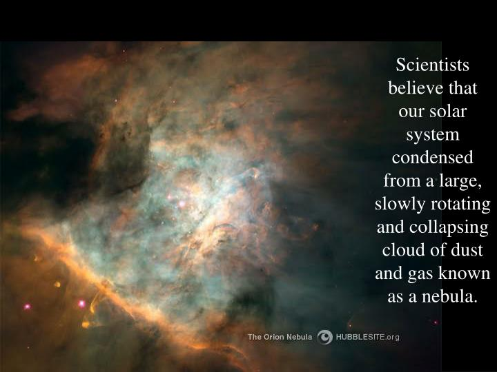 Scientists believe that our solar system condensed from a large, slowly rotating and collapsing cloud of dust and gas known as a nebula.