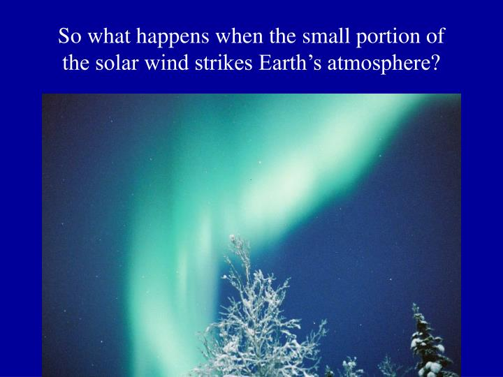 So what happens when the small portion of the solar wind strikes Earth's atmosphere?