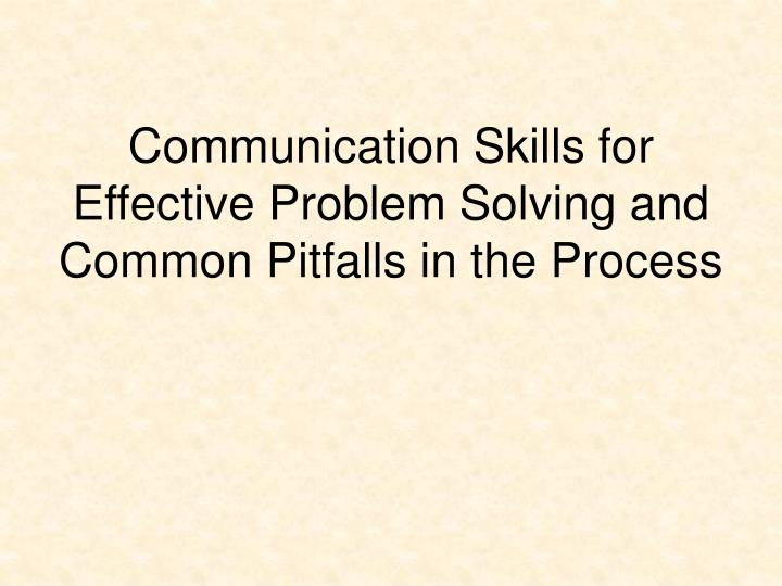 Communication Skills for Effective Problem Solving and Common Pitfalls in the Process