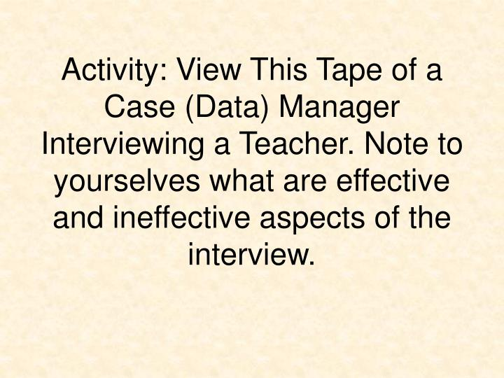 Activity: View This Tape of a Case (Data) Manager Interviewing a Teacher. Note to yourselves what are effective and ineffective aspects of the interview.