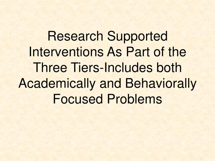 Research Supported Interventions As Part of the Three Tiers-Includes both Academically and Behaviorally Focused Problems