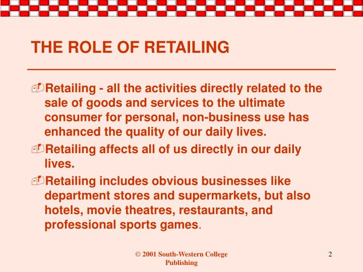 Retailing - all the activities directly related to the sale of goods and services to the ultimate consumer for personal, non-business use has enhanced the quality of our daily lives.