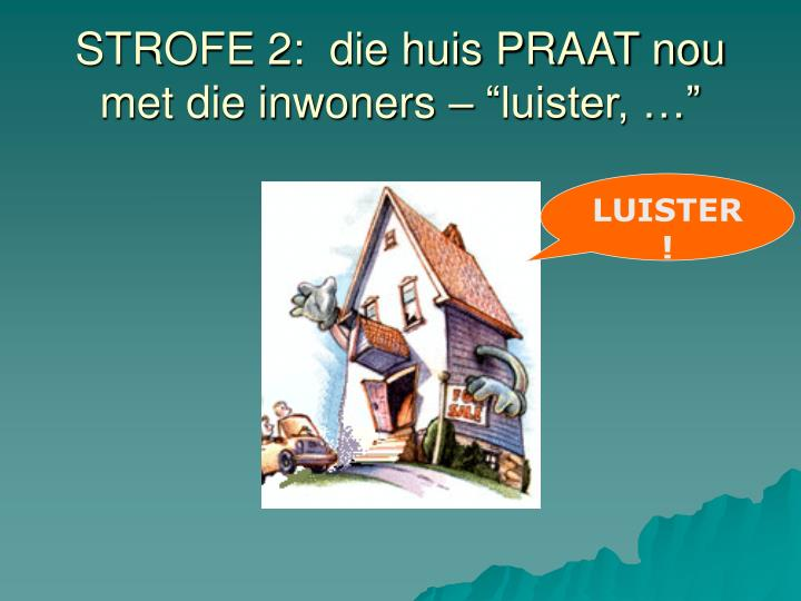 """STROFE 2:  die huis PRAAT nou met die inwoners – """"luister, …"""""""