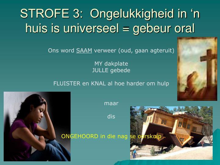 STROFE 3:  Ongelukkigheid in 'n huis is universeel = gebeur oral