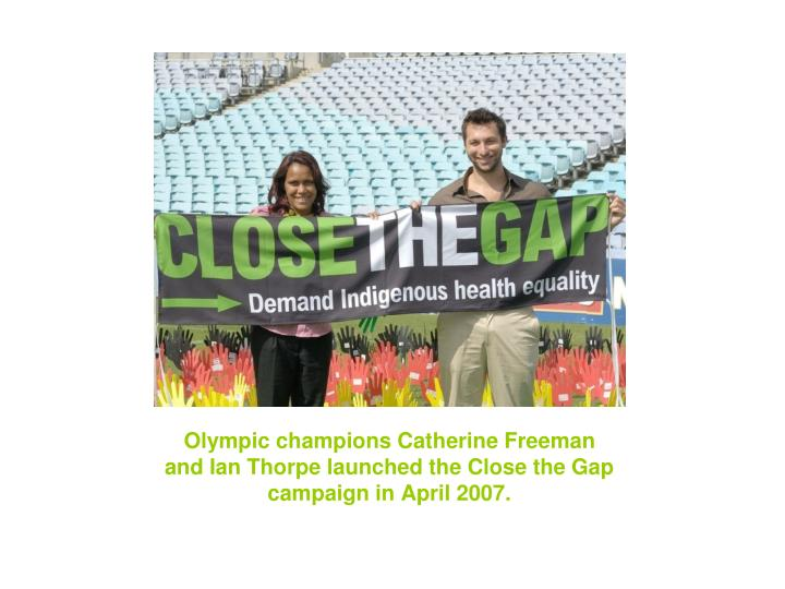 Olympic champions Catherine Freeman and Ian Thorpe launched the Close the Gap campaign in April 2007.