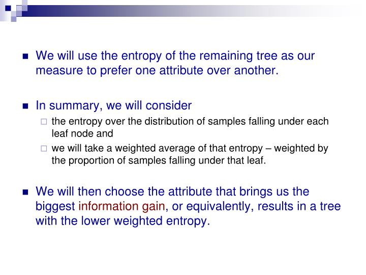We will use the entropy of the remaining tree as our measure to prefer one attribute over another.
