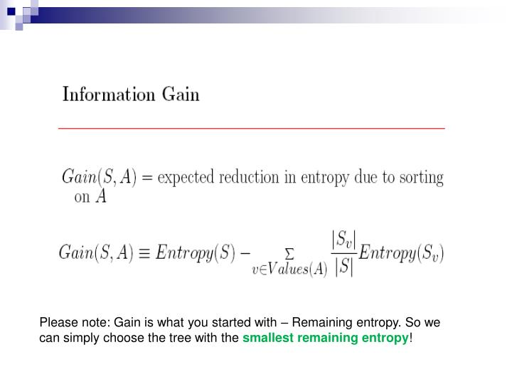Please note: Gain is what you started with – Remaining entropy. So we can simply choose the tree with the