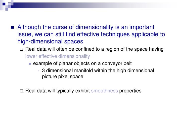 Although the curse of dimensionality is an important issue, we can still find effective techniques applicable to high-dimensional spaces