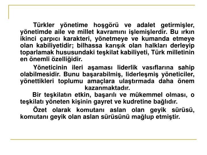 Türkler yönetime hoşgörü ve adalet getirmişler, yönetimde aile ve millet kavramını işlemişlerdir. Bu ırkın ikinci çarpıcı karakteri, yönetmeye ve kumanda etmeye olan kabiliyetidir; bilhassa karışık olan halkları derleyip toparlamak hususundaki teşkilat kabiliyeti, Türk milletinin en önemli özelliğidir.
