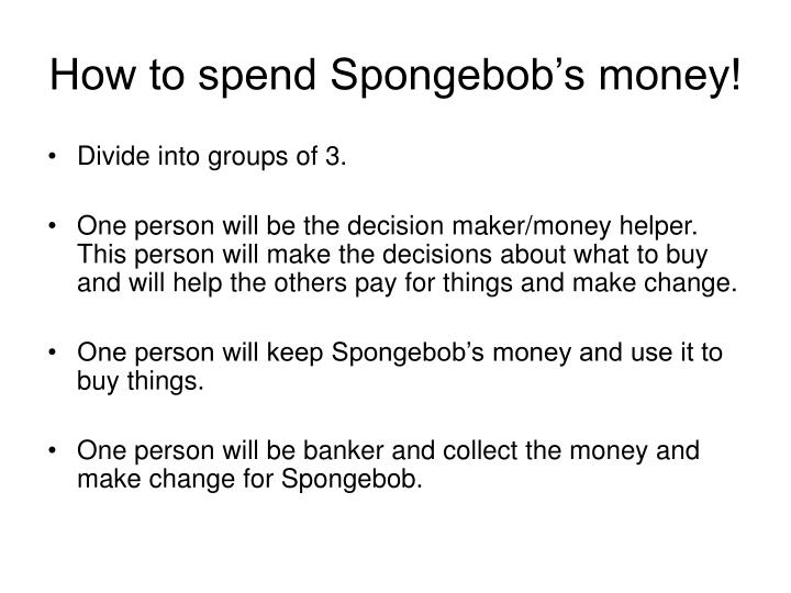 How to spend Spongebob's money!