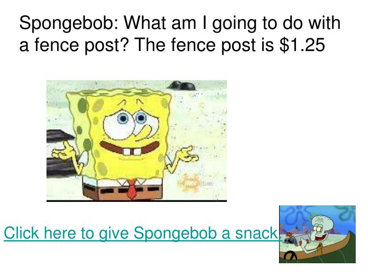 Spongebob: What am I going to do with a fence post? The fence post is $1.25