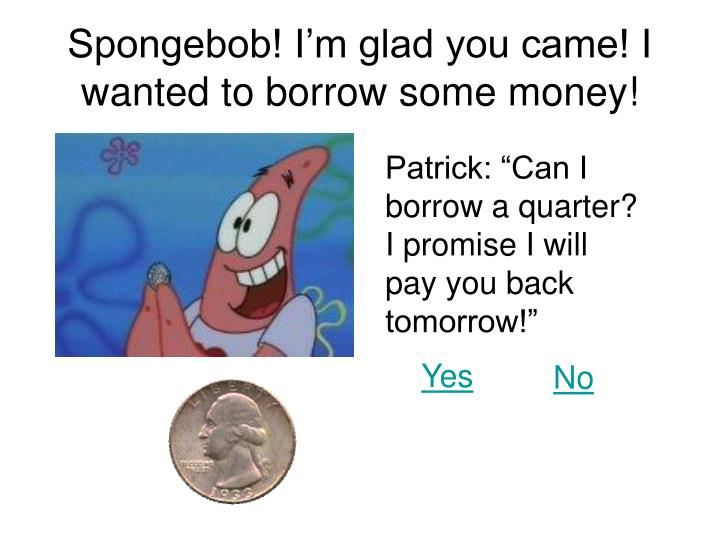 Spongebob! I'm glad you came! I wanted to borrow some money!
