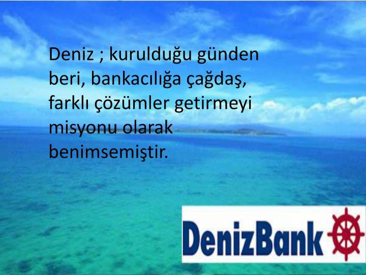 Deniz ; kurulduğu günden beri, bankacılığa çağdaş, farklı çözümler getirmeyi misyonu olarak benimsemiştir.