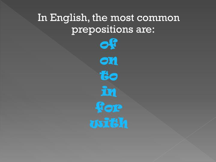 In English, the most common prepositions are: