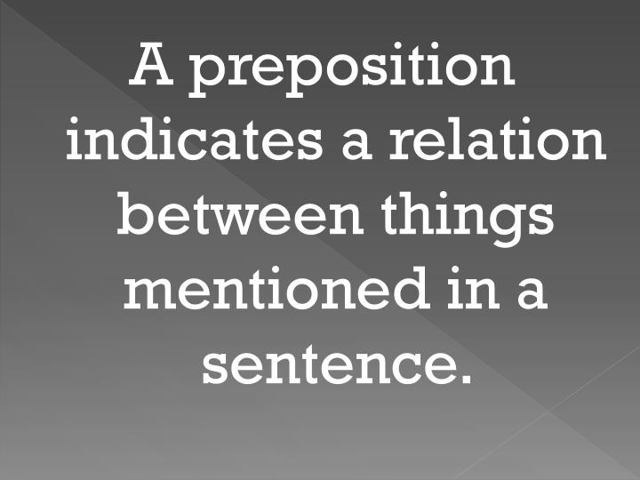 A preposition indicates a relation between things mentioned in a sentence.