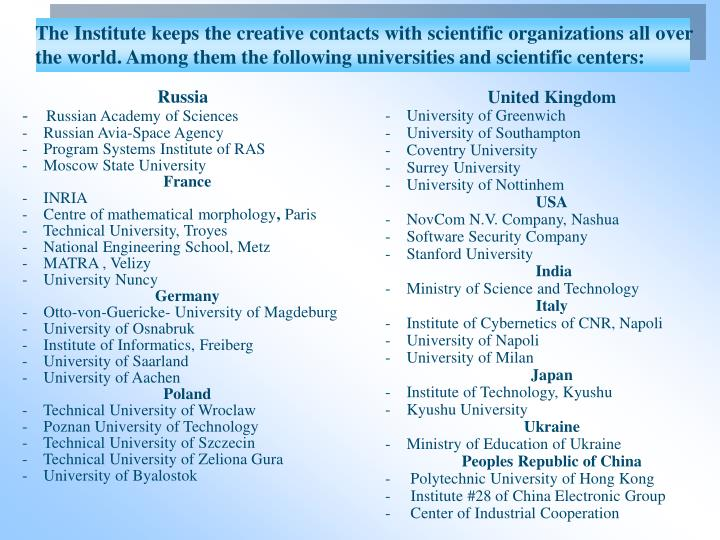 The Institute keeps the creative contacts with scientific organizations all over the world. Among them the following universities and scientific centers: