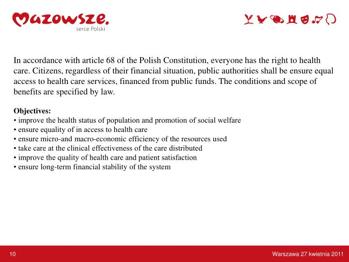 In accordance with article 68 of the Polish Constitution, everyone has the right to health care. Citizens, regardless of their financial situation, public authorities shall be ensure equal access to health care services, financed from public funds. The conditions and scope of benefits are specified by law.