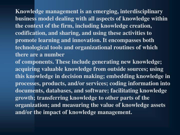 Knowledge management is an emerging, interdisciplinary business model dealing with all aspects of knowledge within the context of the firm, including knowledge creation, codification, and sharing, and using these activities to promote learning and innovation. It encompasses both technological tools and organizational routines of which there are a number