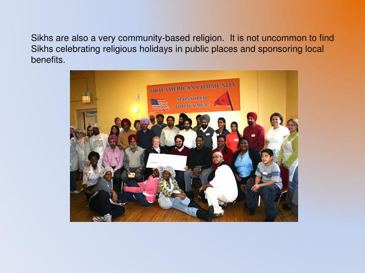 Sikhs are also a very community-based religion.  It is not uncommon to find Sikhs celebrating religious holidays in public places and sponsoring local benefits.