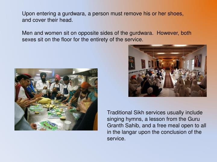 Upon entering a gurdwara, a person must remove his or her shoes, and cover their head.
