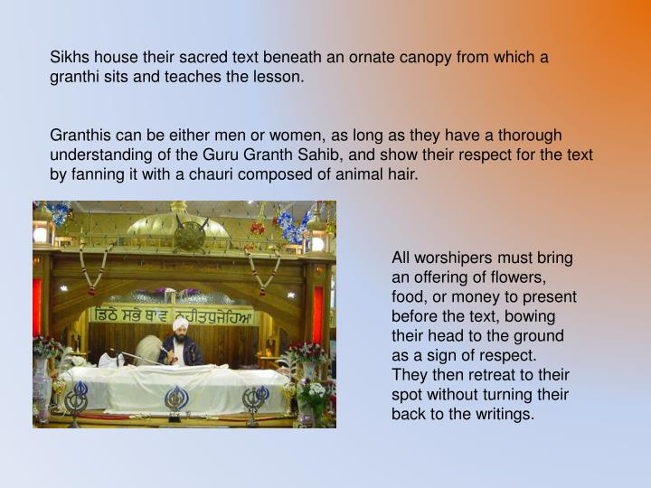 Sikhs house their sacred text beneath an ornate canopy from which a granthi sits and teaches the lesson.
