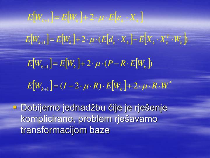 Dobijemo jednadžbu čije je rješenje komplicirano, problem rješavamo transformacijom baze